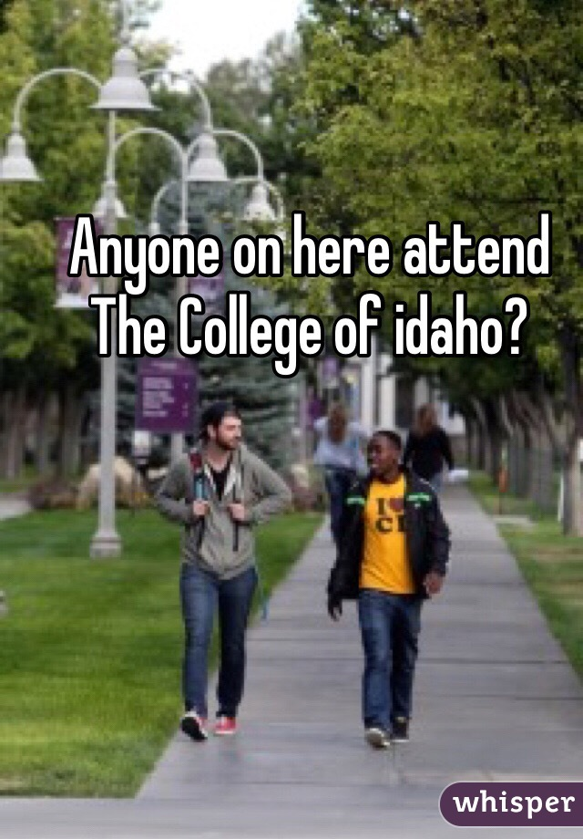 Anyone on here attend The College of idaho?