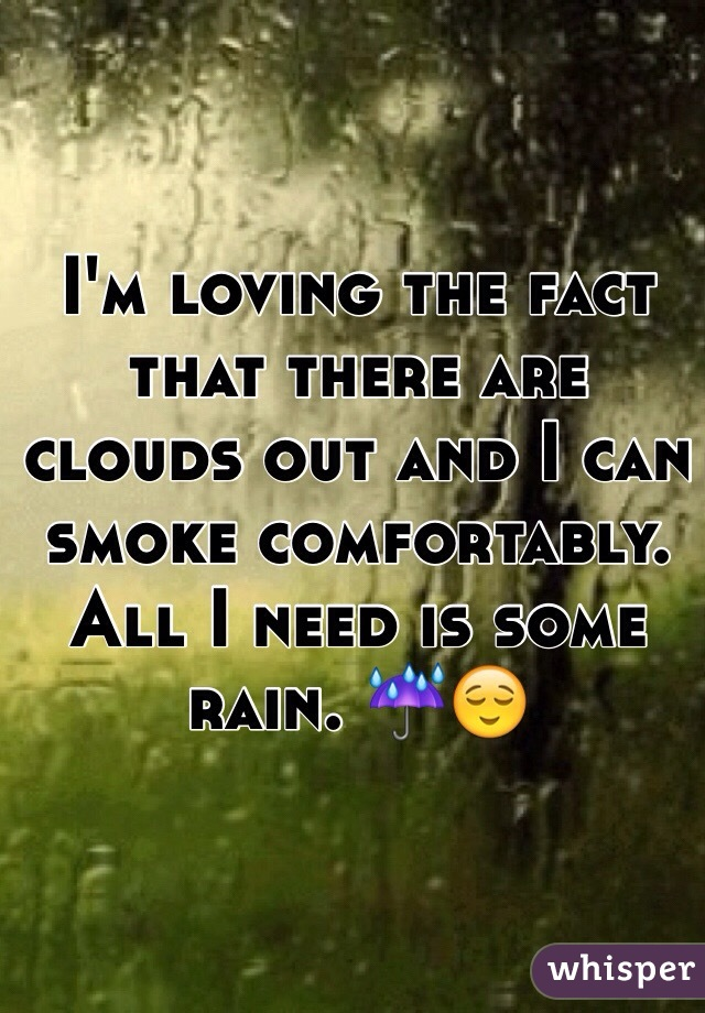 I'm loving the fact that there are clouds out and I can smoke comfortably. All I need is some rain. ☔️😌
