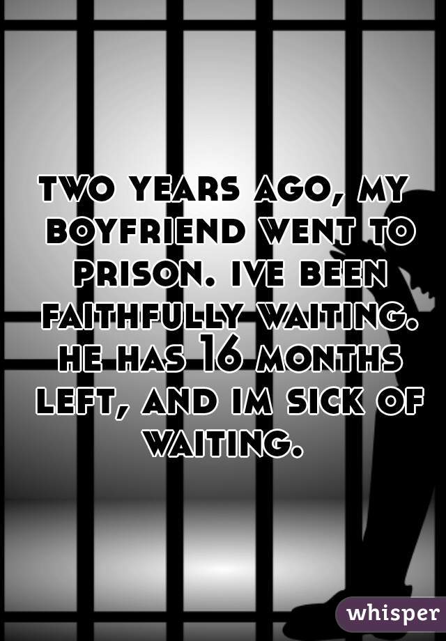 two years ago, my boyfriend went to prison. ive been faithfully waiting. he has 16 months left, and im sick of waiting.