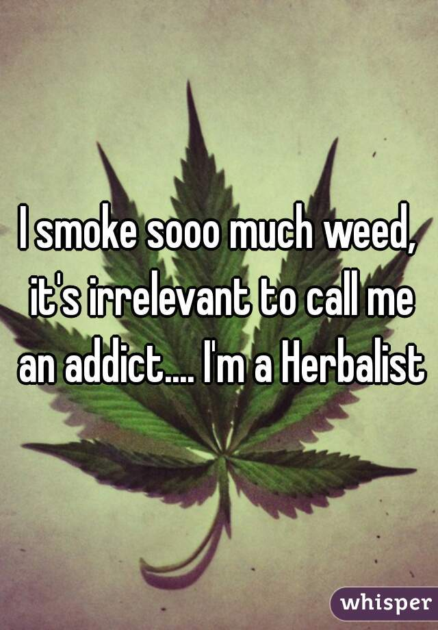 I smoke sooo much weed, it's irrelevant to call me an addict.... I'm a Herbalist