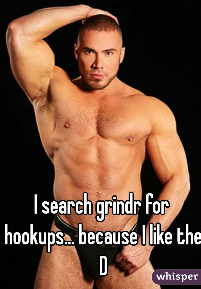 I search grindr for hookups... because I like the D
