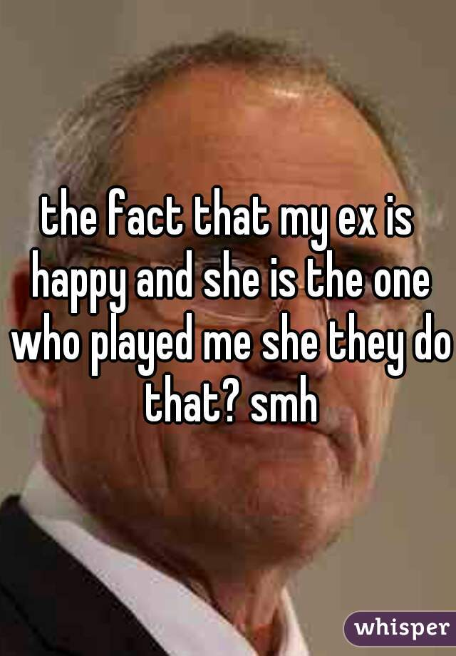 the fact that my ex is happy and she is the one who played me she they do that? smh