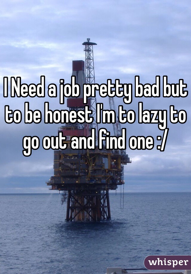 I Need a job pretty bad but to be honest I'm to lazy to go out and find one :/