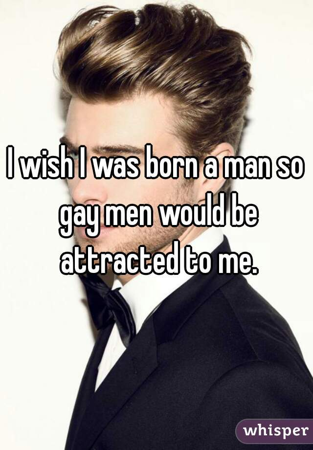 I wish I was born a man so gay men would be attracted to me.