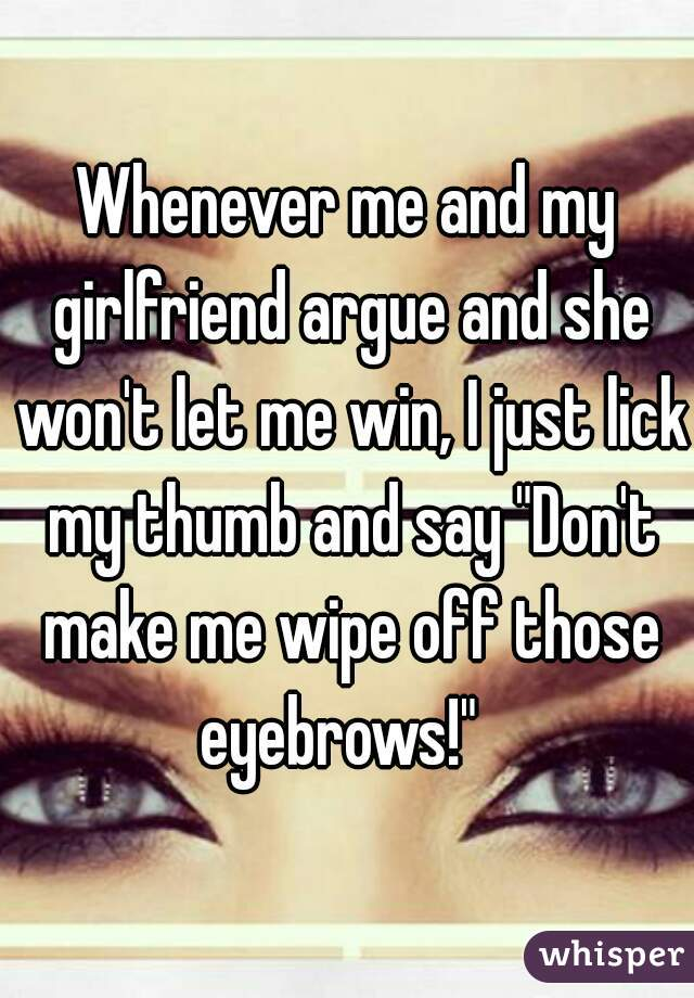 """Whenever me and my girlfriend argue and she won't let me win, I just lick my thumb and say """"Don't make me wipe off those eyebrows!"""""""