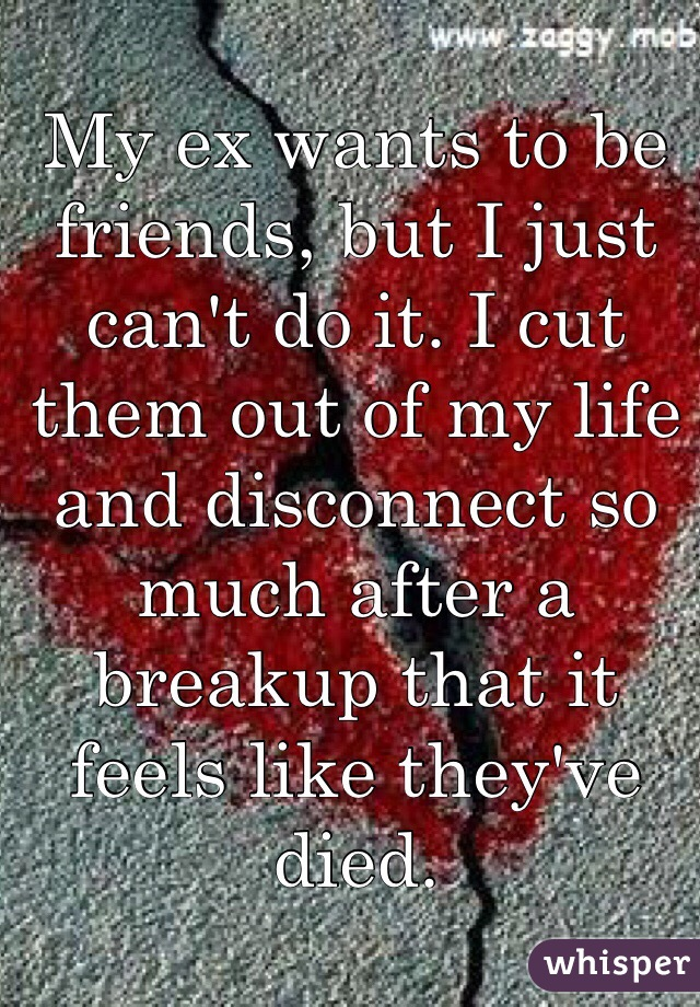 My ex wants to be friends, but I just can't do it. I cut them out of my life and disconnect so much after a breakup that it feels like they've died.