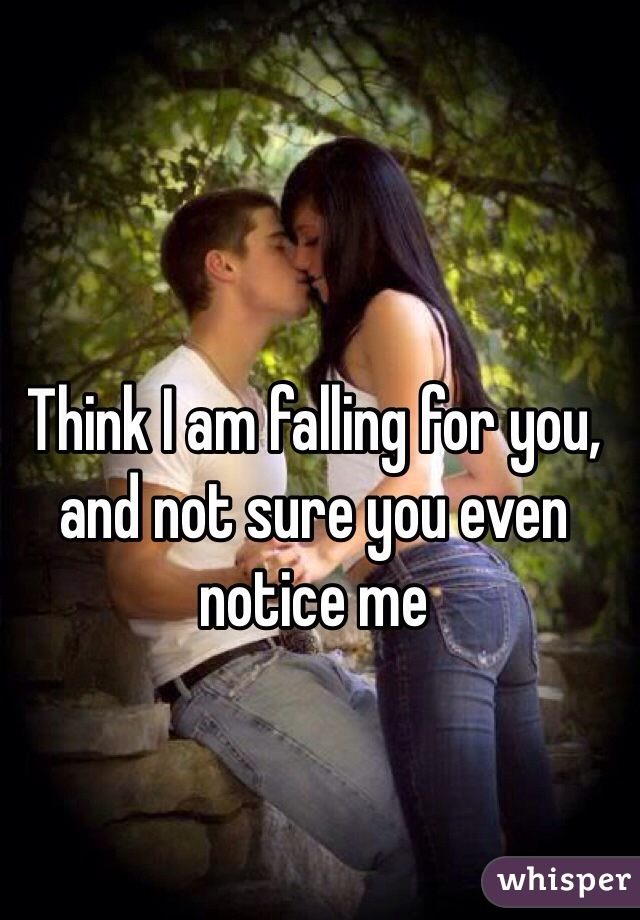 Think I am falling for you, and not sure you even notice me