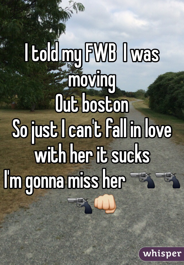 I told my FWB  I was moving  Out boston  So just I can't fall in love with her it sucks  I'm gonna miss her 🔫🔫🔫👊