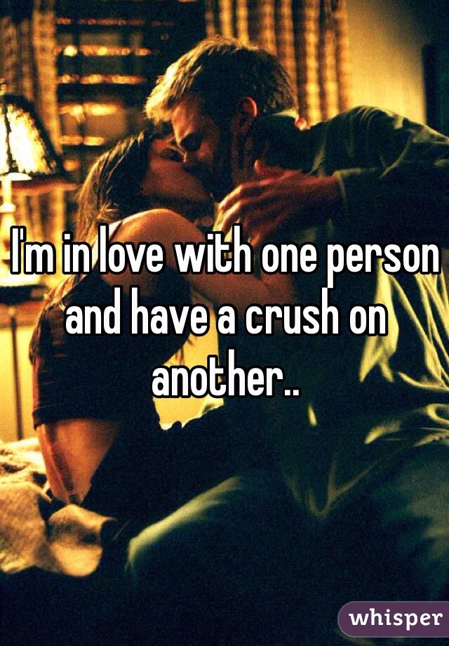 I'm in love with one person and have a crush on another..