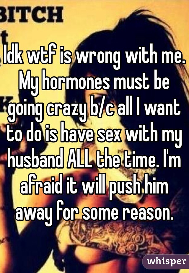 Idk wtf is wrong with me. My hormones must be going crazy b/c all I want to do is have sex with my husband ALL the time. I'm afraid it will push him away for some reason.