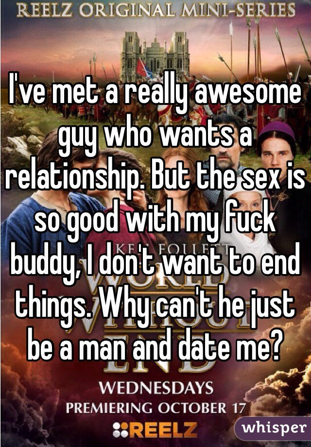I've met a really awesome guy who wants a relationship. But the sex is so good with my fuck buddy, I don't want to end things. Why can't he just be a man and date me?