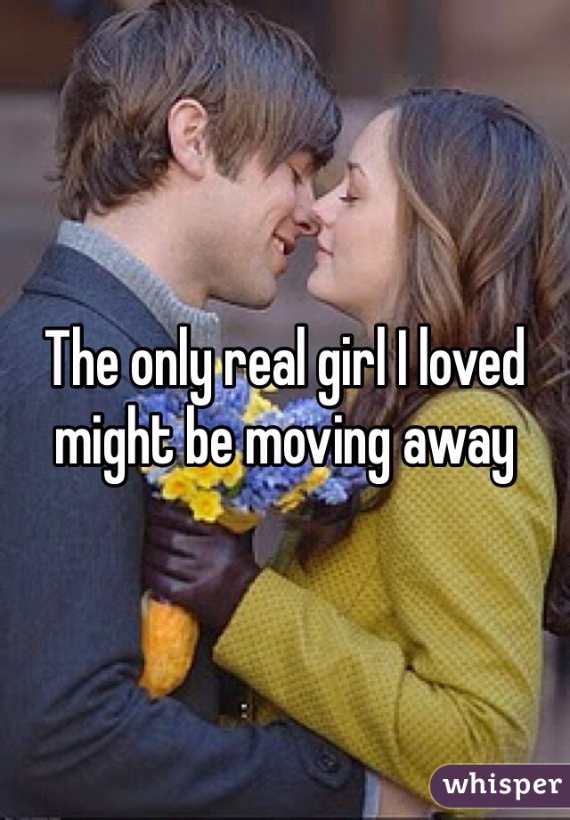 The only real girl I loved might be moving away