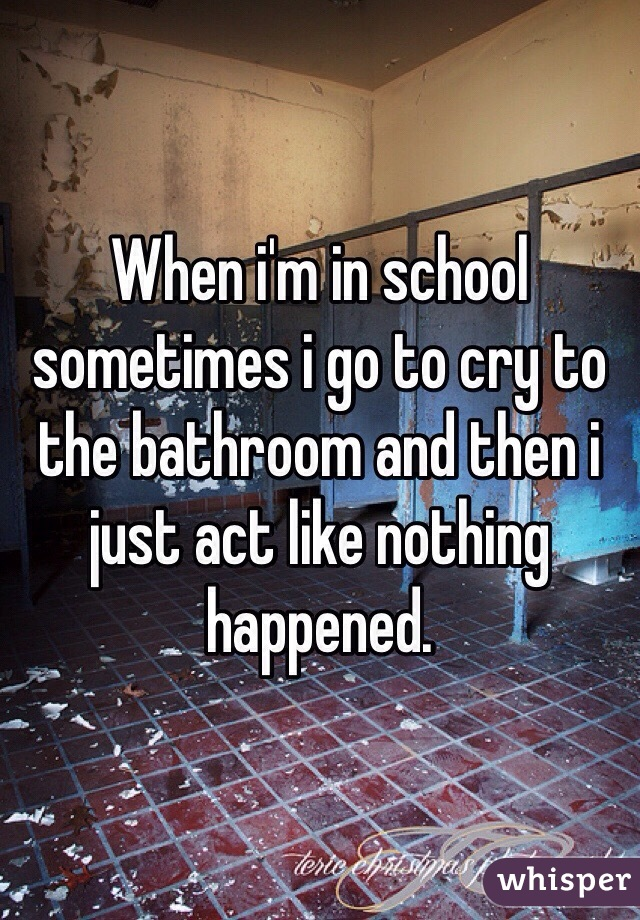 When i'm in school sometimes i go to cry to the bathroom and then i just act like nothing happened.