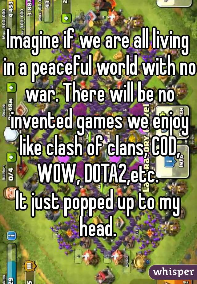 Imagine if we are all living in a peaceful world with no war. There will be no invented games we enjoy like clash of clans, COD, WOW, DOTA2,etc.   It just popped up to my head.
