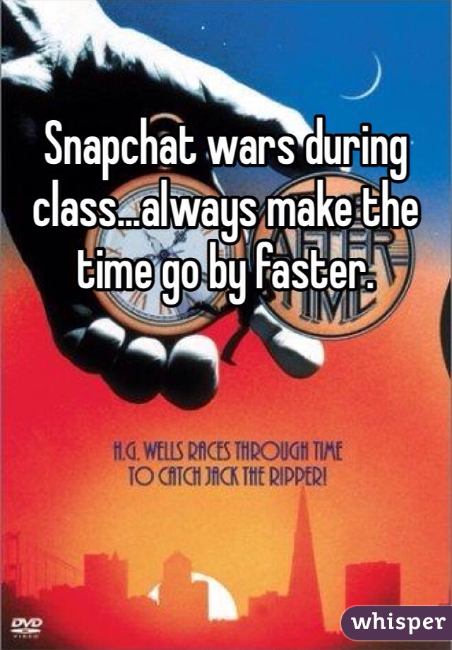 Snapchat wars during class...always make the time go by faster.