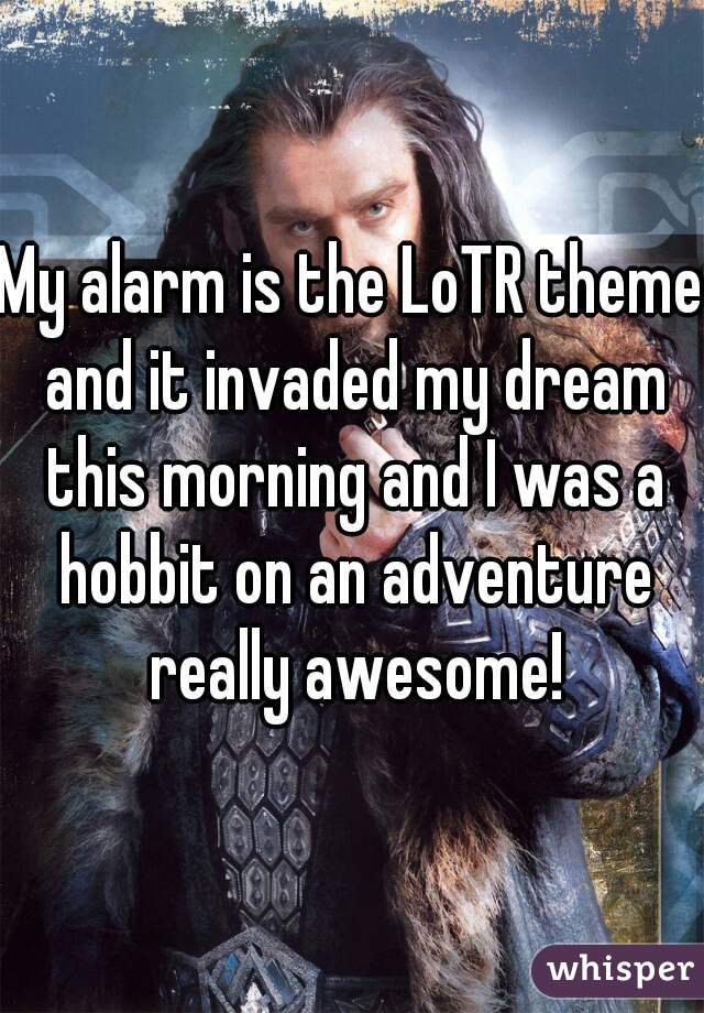My alarm is the LoTR theme and it invaded my dream this morning and I was a hobbit on an adventure really awesome!