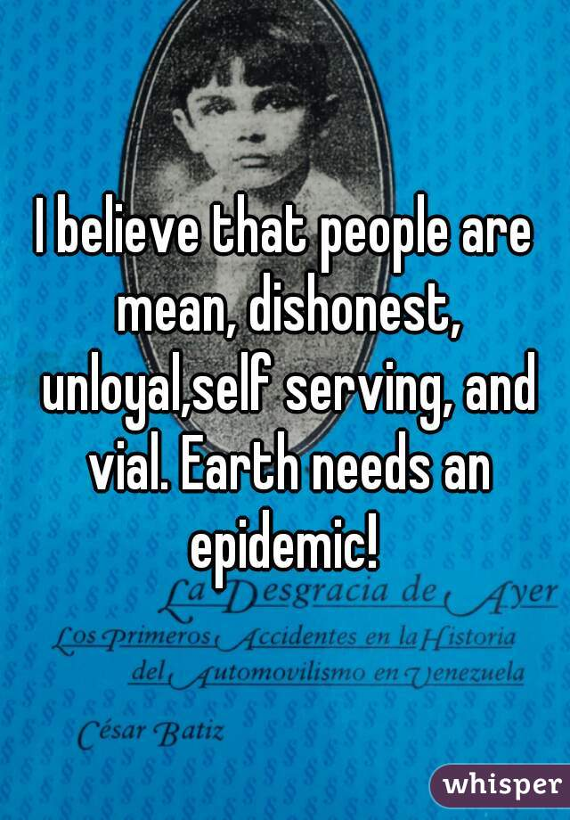 I believe that people are mean, dishonest, unloyal,self serving, and vial. Earth needs an epidemic!