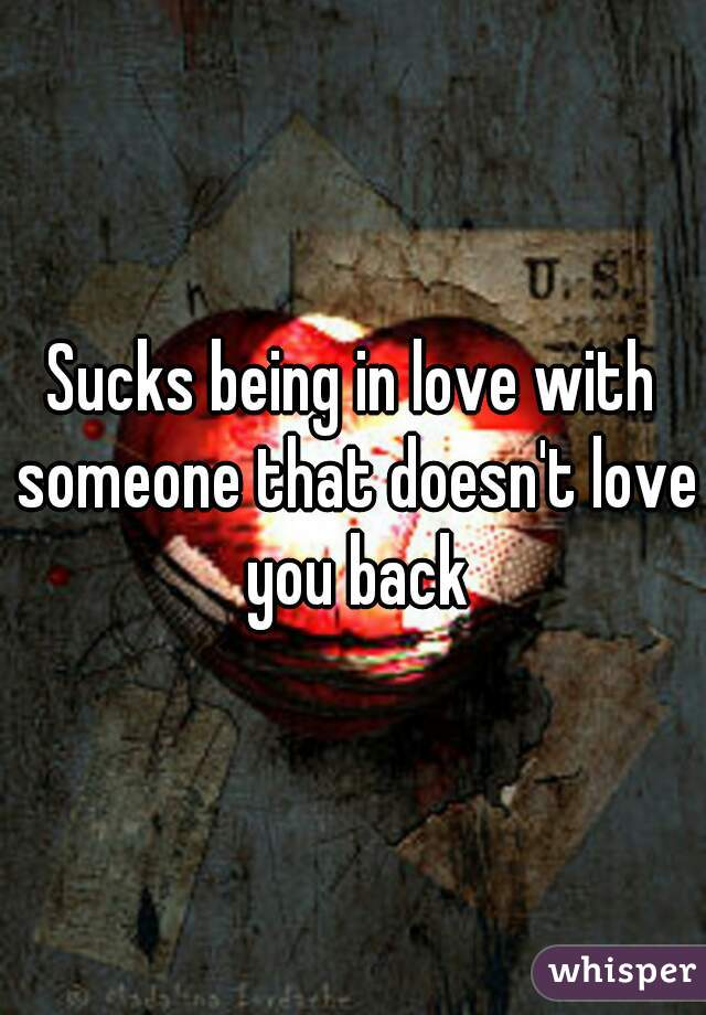 Sucks being in love with someone that doesn't love you back