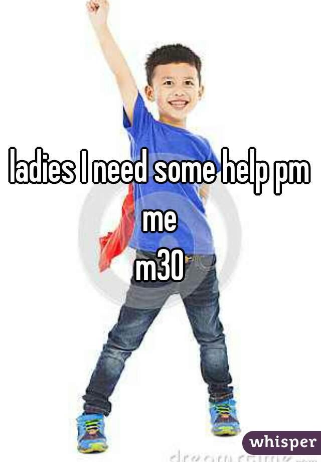 ladies I need some help pm me  m30