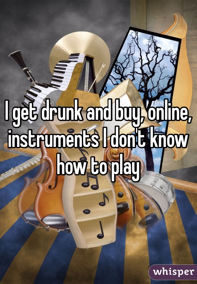 I get drunk and buy, online, instruments I don't know how to play