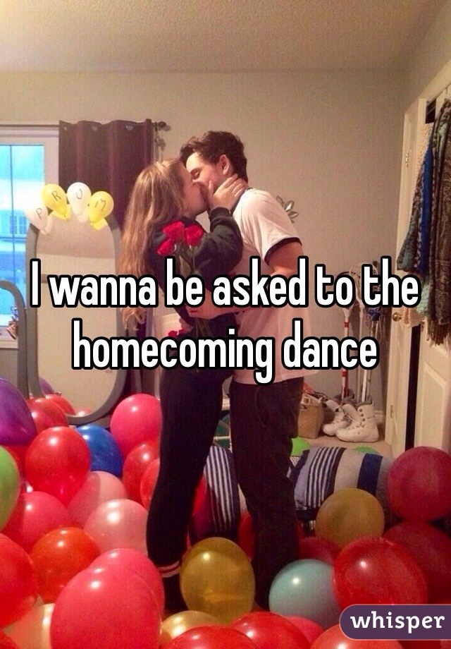 I wanna be asked to the homecoming dance