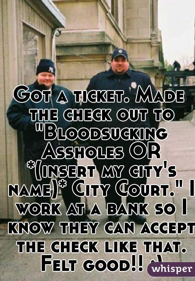 """Got a ticket. Made the check out to """"Bloodsucking Assholes OR *(insert my city's name)* City Court."""" I work at a bank so I know they can accept the check like that. Felt good!! :)"""