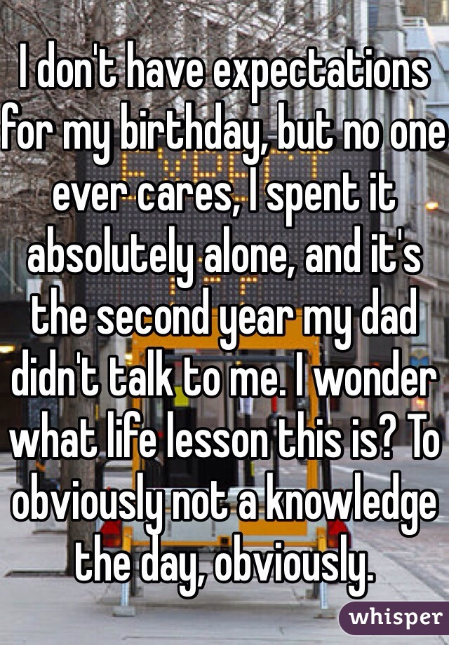I don't have expectations for my birthday, but no one ever cares, I spent it absolutely alone, and it's the second year my dad didn't talk to me. I wonder what life lesson this is? To obviously not a knowledge the day, obviously.
