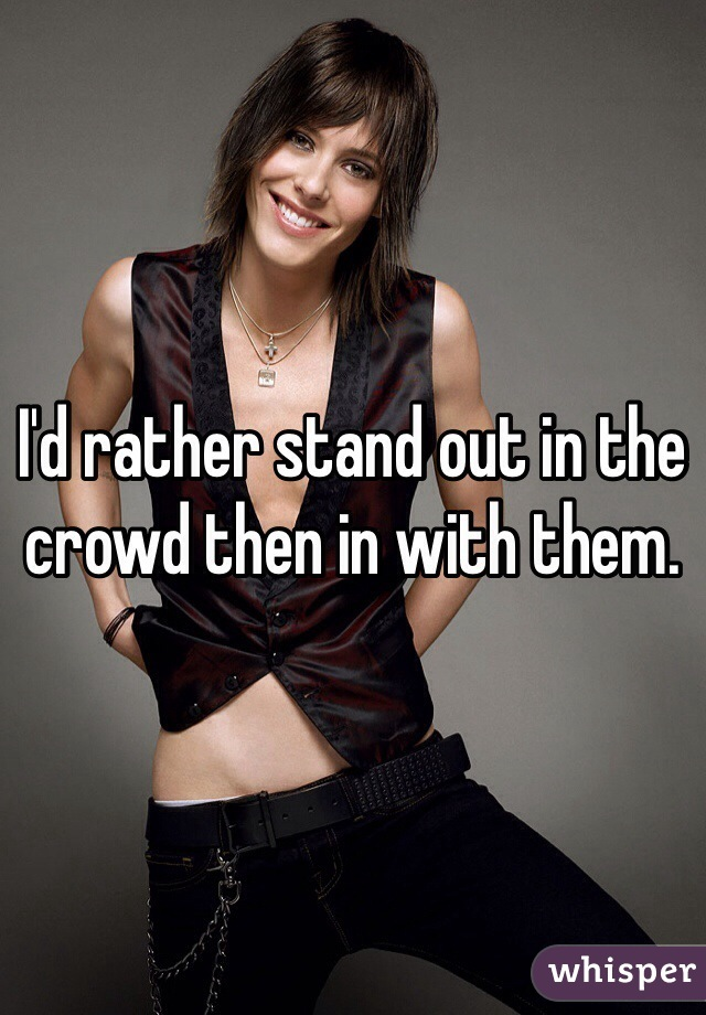 I'd rather stand out in the crowd then in with them.
