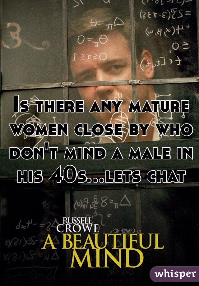 Is there any mature women close by who don't mind a male in his 40s...lets chat