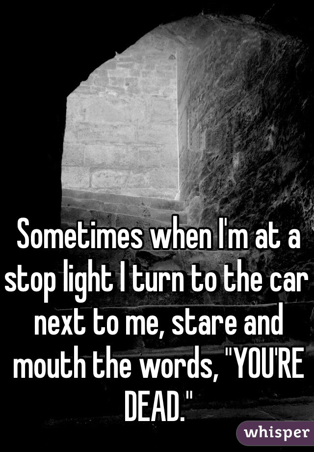 """Sometimes when I'm at a stop light I turn to the car next to me, stare and mouth the words, """"YOU'RE DEAD."""""""