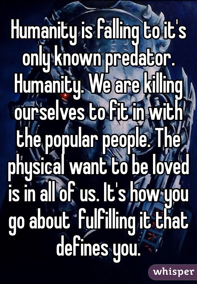 Humanity is falling to it's only known predator. Humanity. We are killing ourselves to fit in with the popular people. The physical want to be loved is in all of us. It's how you go about  fulfilling it that defines you.