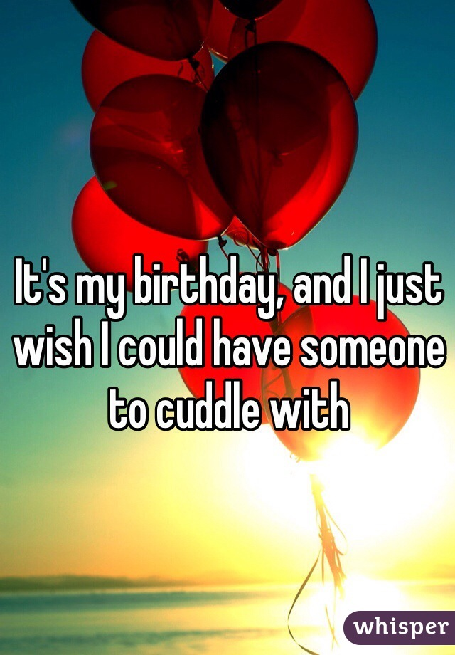 It's my birthday, and I just wish I could have someone to cuddle with