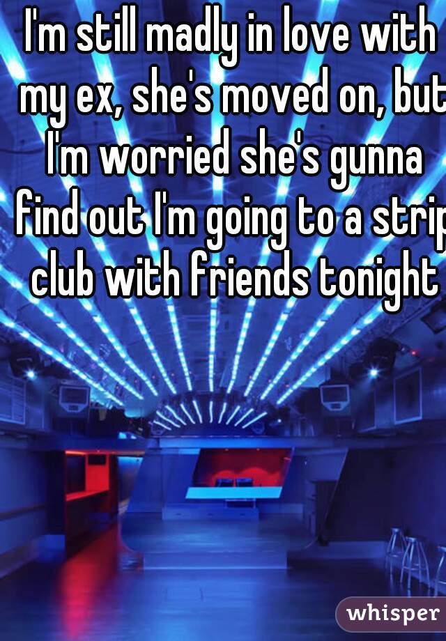 I'm still madly in love with my ex, she's moved on, but I'm worried she's gunna find out I'm going to a strip club with friends tonight