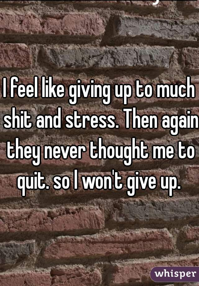 I feel like giving up to much shit and stress. Then again they never thought me to quit. so I won't give up.