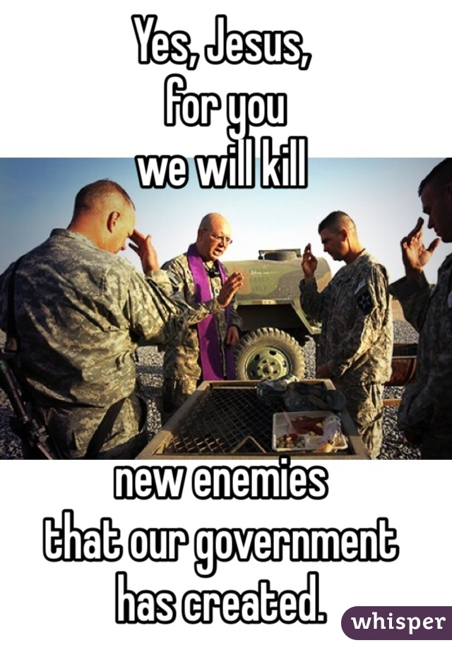 Yes, Jesus,  for you  we will kill      new enemies  that our government  has created.   Amen!
