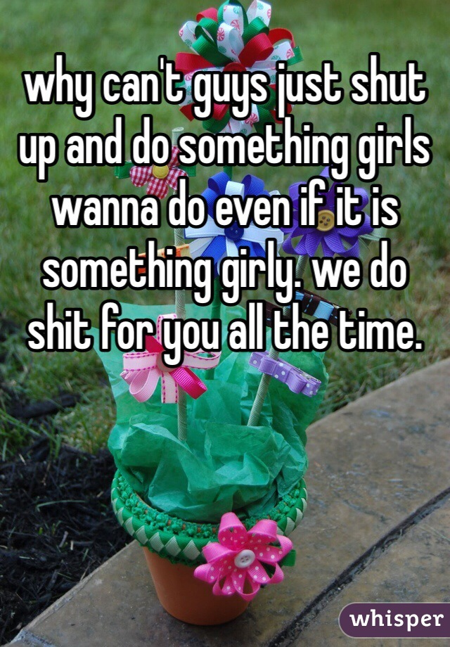 why can't guys just shut up and do something girls wanna do even if it is something girly. we do shit for you all the time.