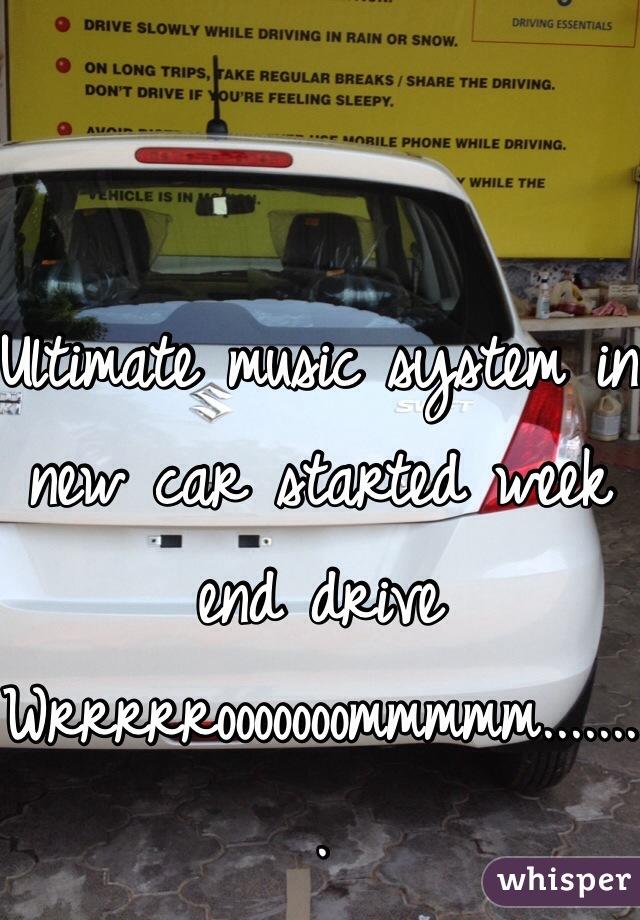 Ultimate music system in new car started week end drive Wrrrrrooooooommmmm........
