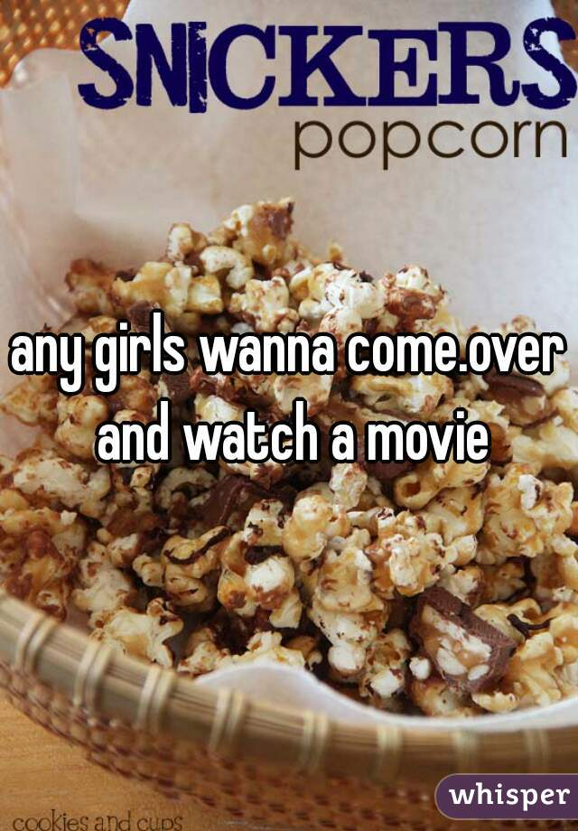 any girls wanna come.over and watch a movie