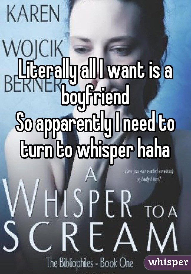 Literally all I want is a boyfriend  So apparently I need to turn to whisper haha