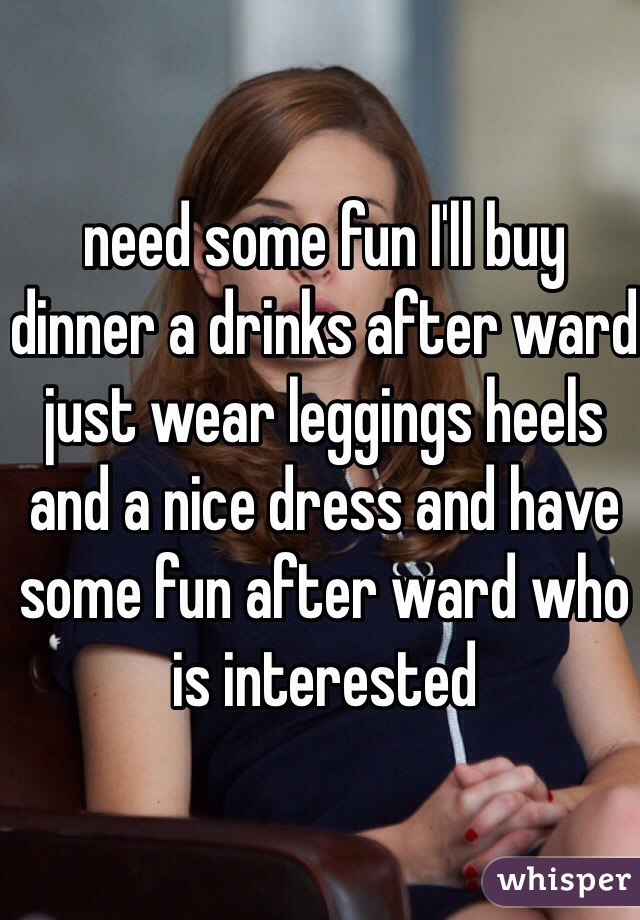 need some fun I'll buy dinner a drinks after ward just wear leggings heels and a nice dress and have some fun after ward who is interested