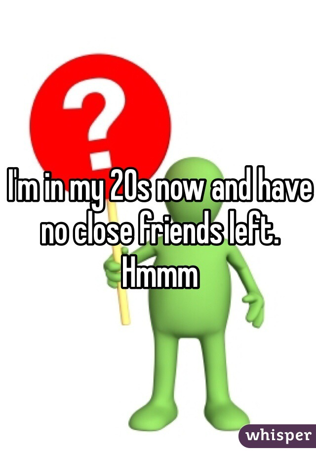 I'm in my 20s now and have no close friends left. Hmmm