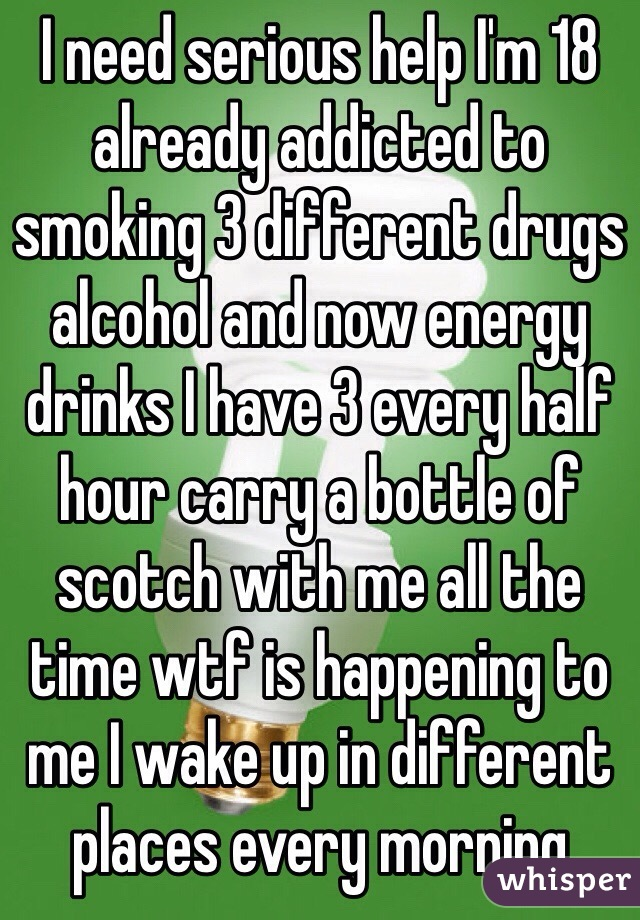 I need serious help I'm 18 already addicted to smoking 3 different drugs alcohol and now energy drinks I have 3 every half hour carry a bottle of scotch with me all the time wtf is happening to me I wake up in different  places every morning