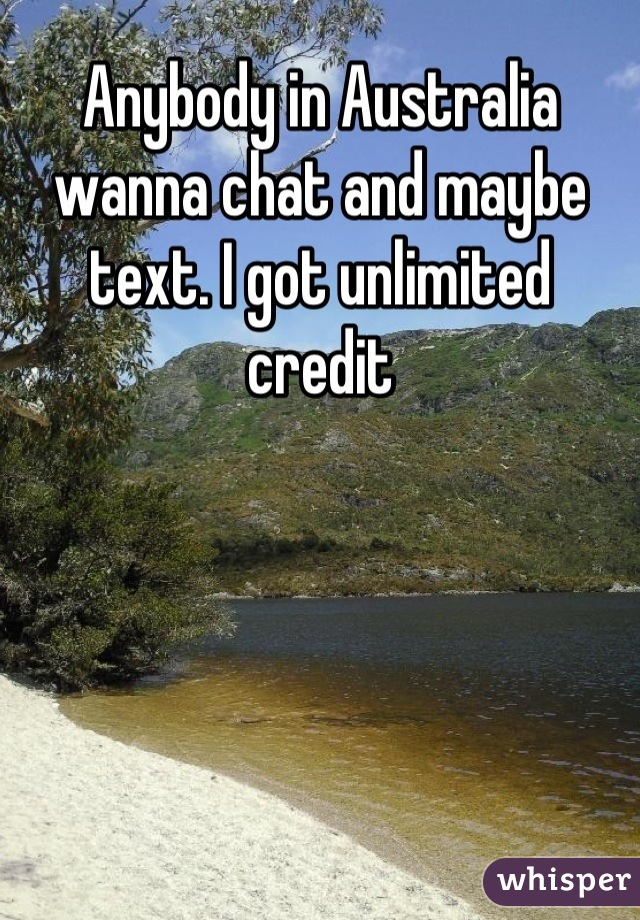 Anybody in Australia wanna chat and maybe text. I got unlimited credit