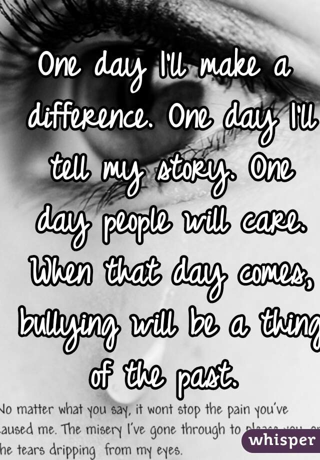 One day I'll make a difference. One day I'll tell my story. One day people will care. When that day comes, bullying will be a thing of the past.