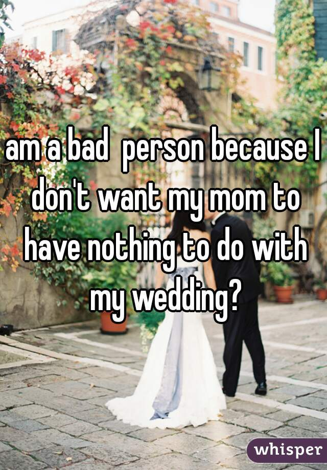 am a bad  person because I don't want my mom to have nothing to do with my wedding?