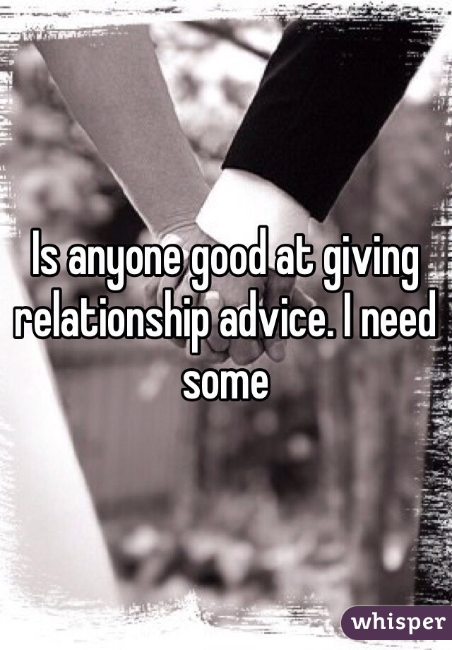 Is anyone good at giving relationship advice. I need some
