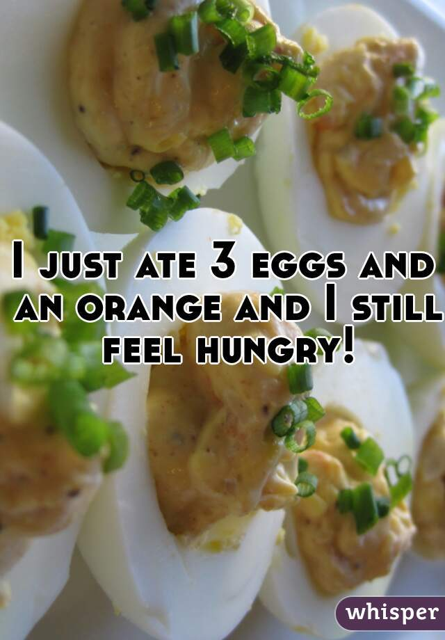 I just ate 3 eggs and an orange and I still feel hungry!