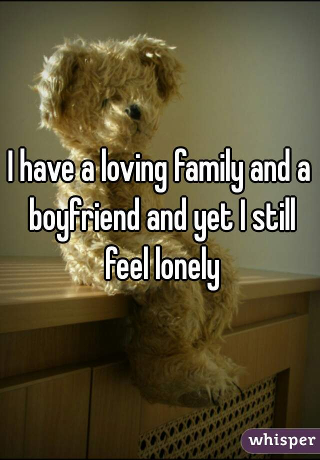 I have a loving family and a boyfriend and yet I still feel lonely