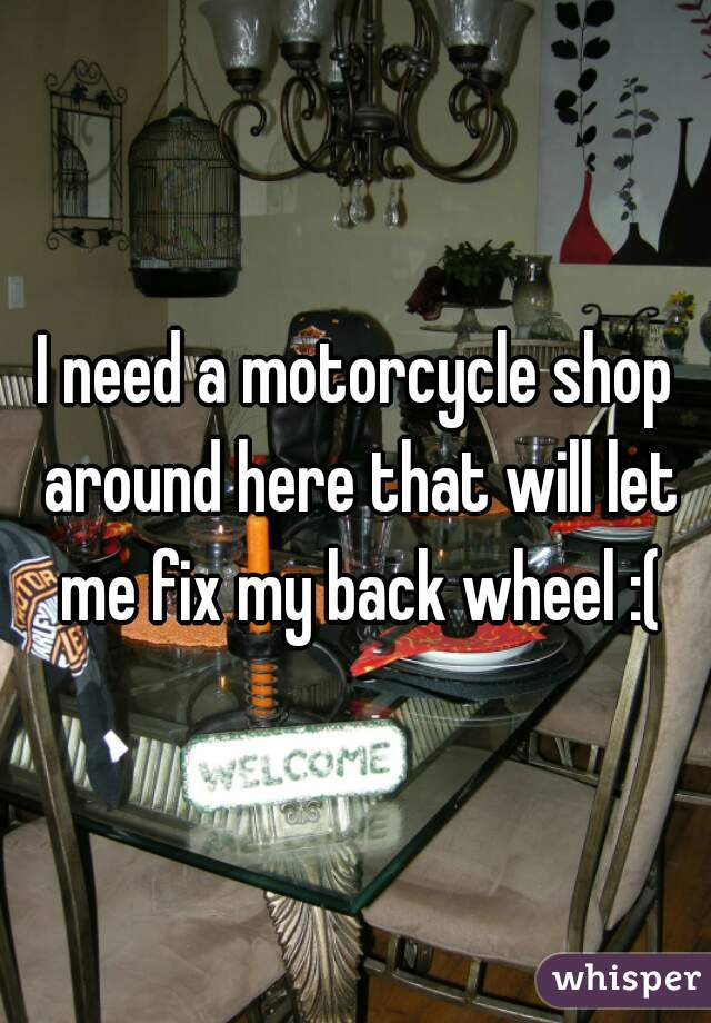 I need a motorcycle shop around here that will let me fix my back wheel :(