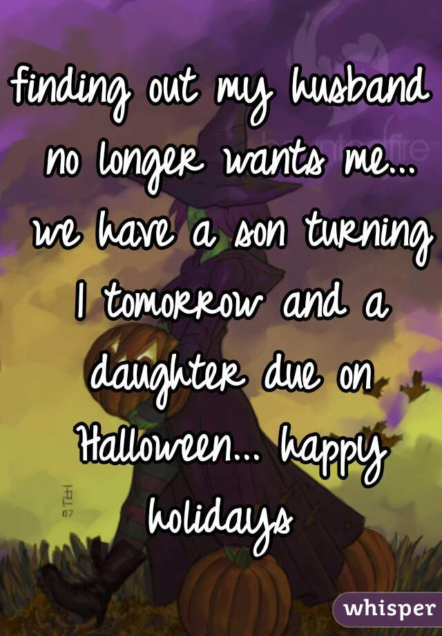 finding out my husband no longer wants me... we have a son turning 1 tomorrow and a daughter due on Halloween... happy holidays